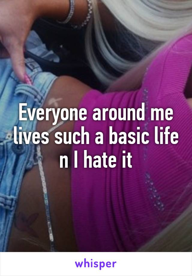 Everyone around me lives such a basic life n I hate it