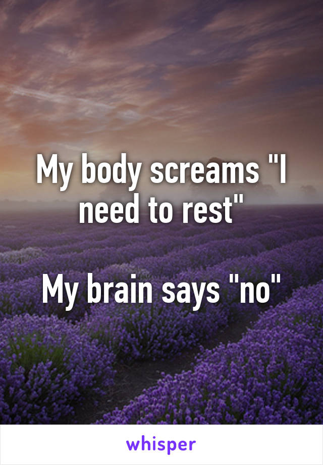 """My body screams """"I need to rest""""  My brain says """"no"""""""