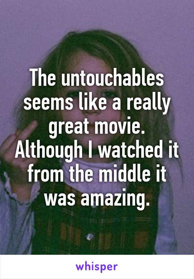 The untouchables seems like a really great movie. Although I watched it from the middle it was amazing.