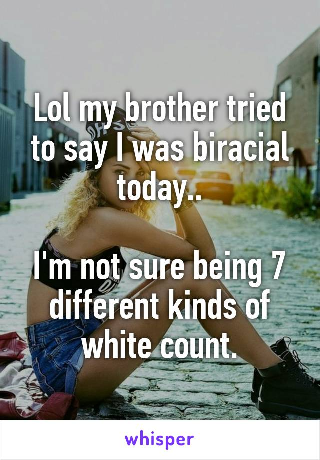 Lol my brother tried to say I was biracial today..  I'm not sure being 7 different kinds of white count.