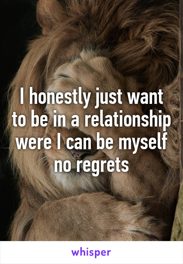 I honestly just want to be in a relationship were I can be myself no regrets