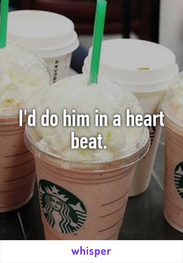 I'd do him in a heart beat.