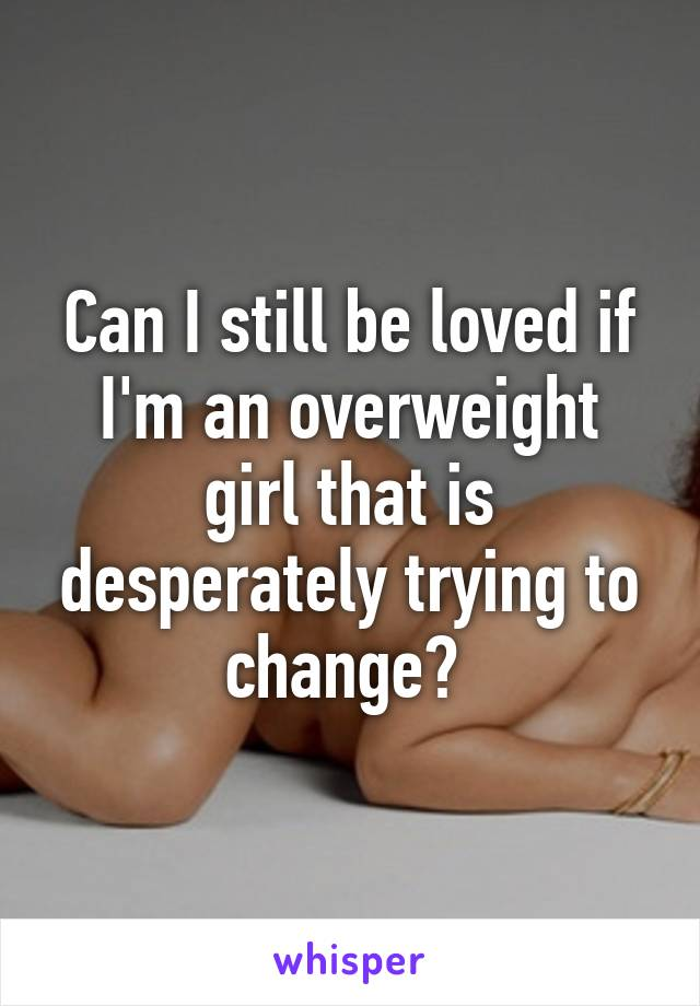 Can I still be loved if I'm an overweight girl that is desperately trying to change?