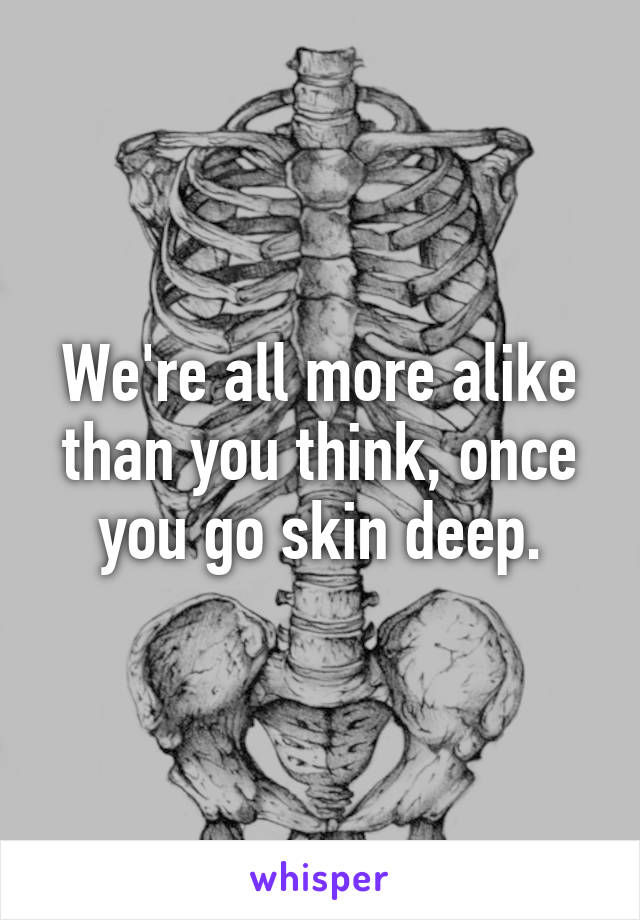 We're all more alike than you think, once you go skin deep.