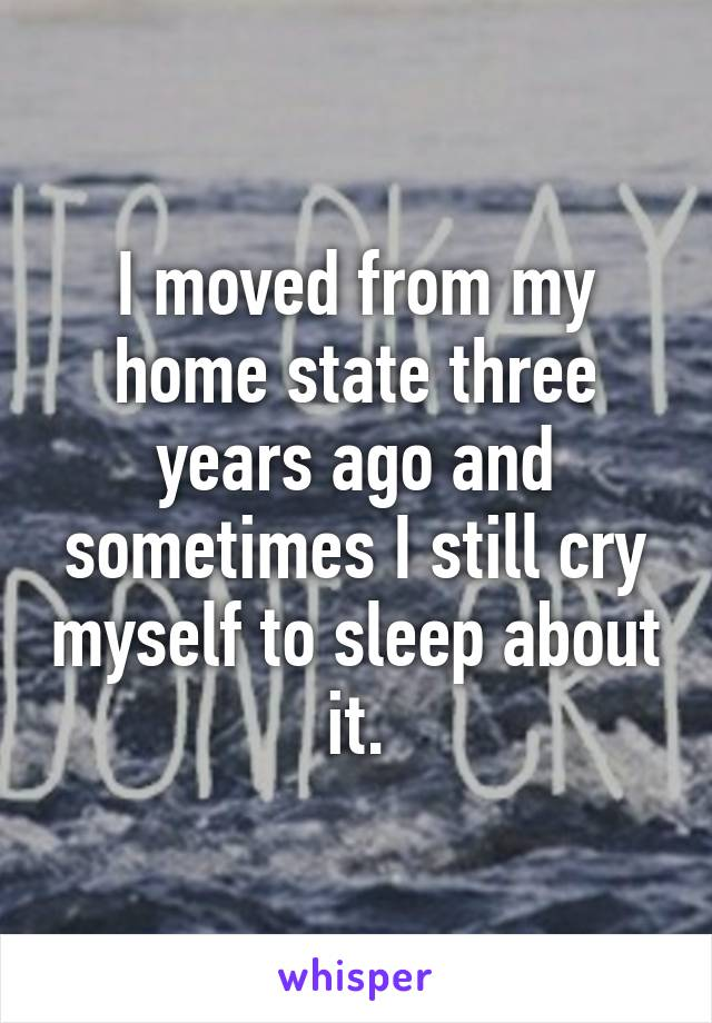 I moved from my home state three years ago and sometimes I still cry myself to sleep about it.