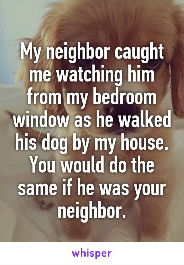 My neighbor caught me watching him from my bedroom window as he walked his dog by my house. You would do the same if he was your neighbor.