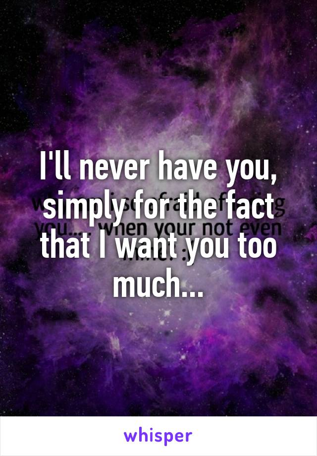 I'll never have you, simply for the fact that I want you too much...