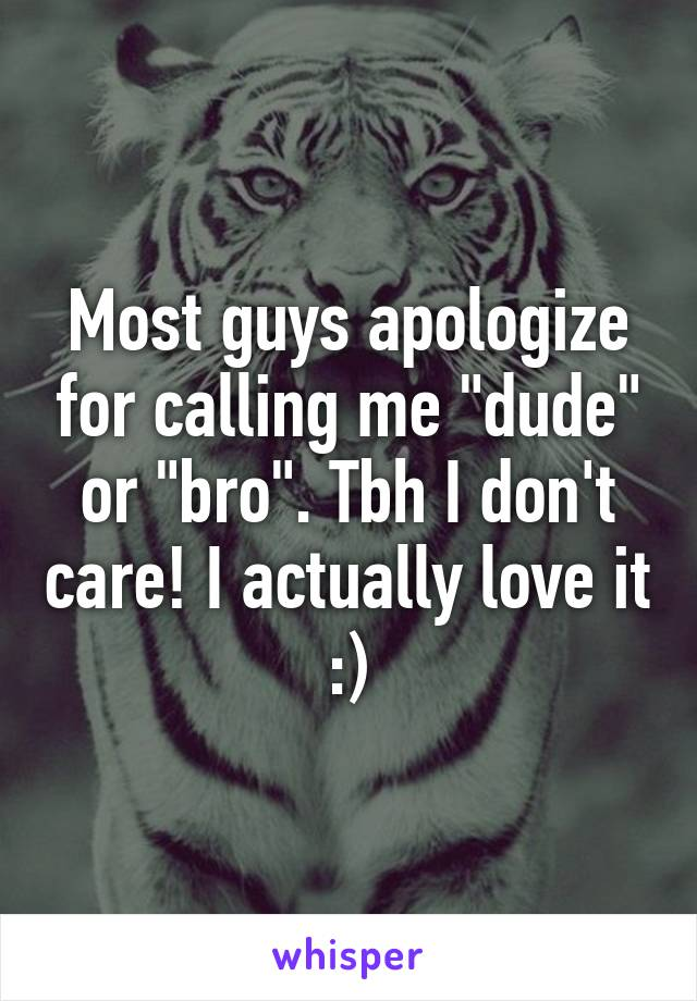 "Most guys apologize for calling me ""dude"" or ""bro"". Tbh I don't care! I actually love it :)"