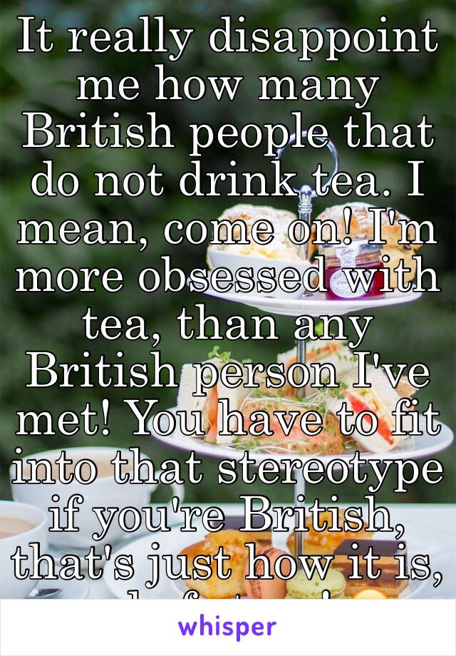 It really disappoint me how many British people that do not drink tea. I mean, come on! I'm more obsessed with tea, than any British person I've met! You have to fit into that stereotype if you're British, that's just how it is, end of story! 😂