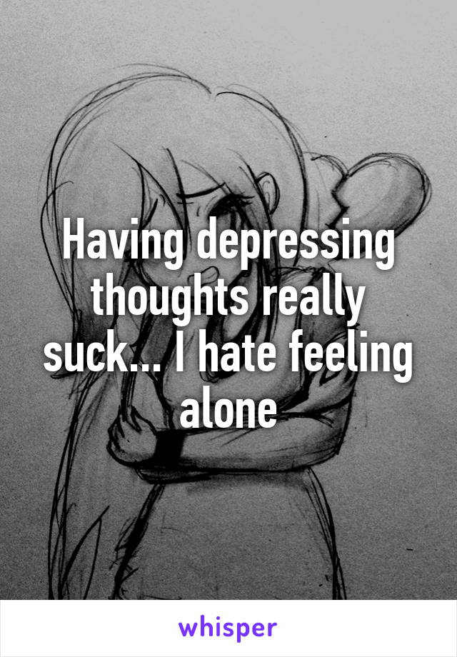 Having depressing thoughts really suck... I hate feeling alone
