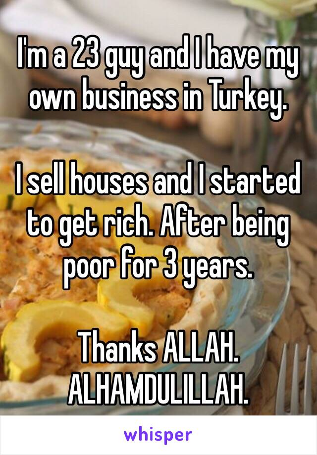 I'm a 23 guy and I have my own business in Turkey.  I sell houses and I started to get rich. After being poor for 3 years.  Thanks ALLAH. ALHAMDULILLAH.