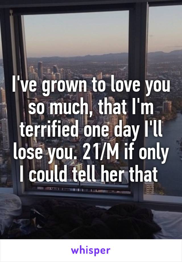 I've grown to love you so much, that I'm terrified one day I'll lose you. 21/M if only I could tell her that