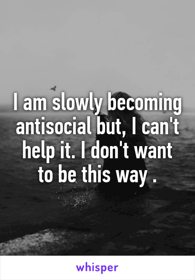 I am slowly becoming antisocial but, I can't help it. I don't want to be this way .