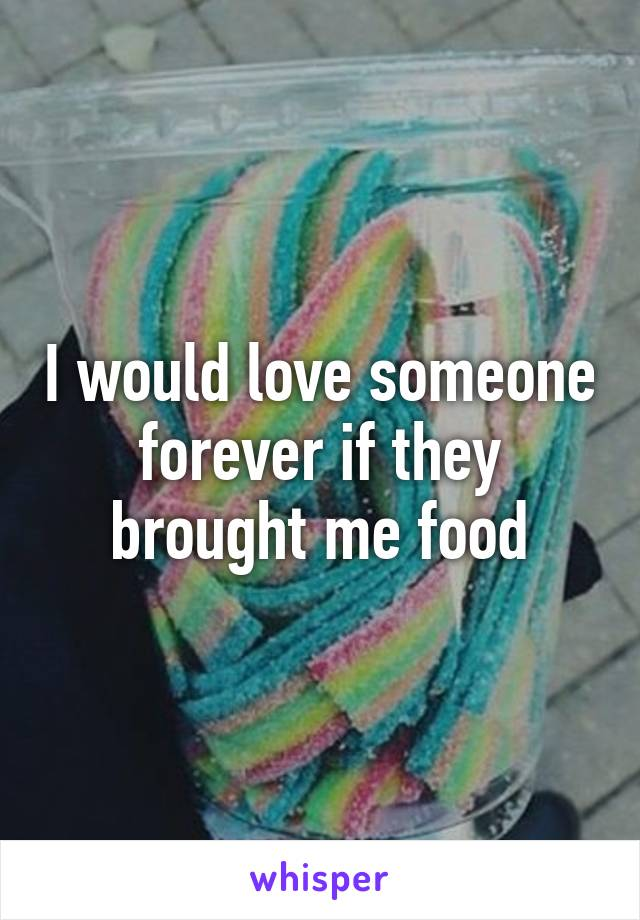 I would love someone forever if they brought me food