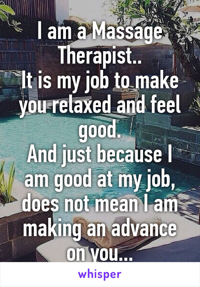I am a Massage Therapist.. It is my job to make you relaxed and feel good. And just because I am good at my job, does not mean I am making an advance on you...
