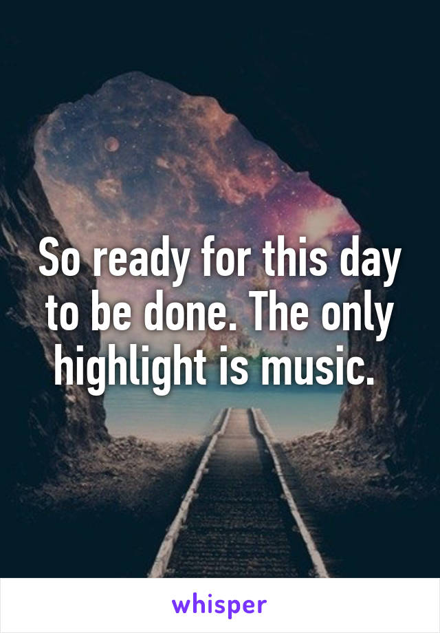 So ready for this day to be done. The only highlight is music.