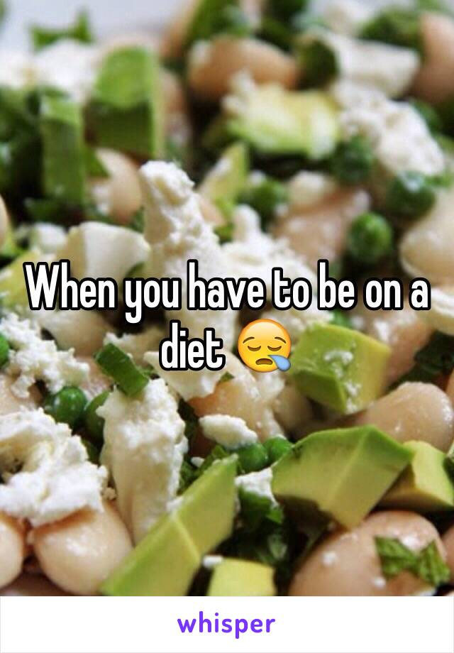 When you have to be on a diet 😪