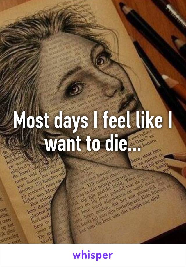 Most days I feel like I want to die...