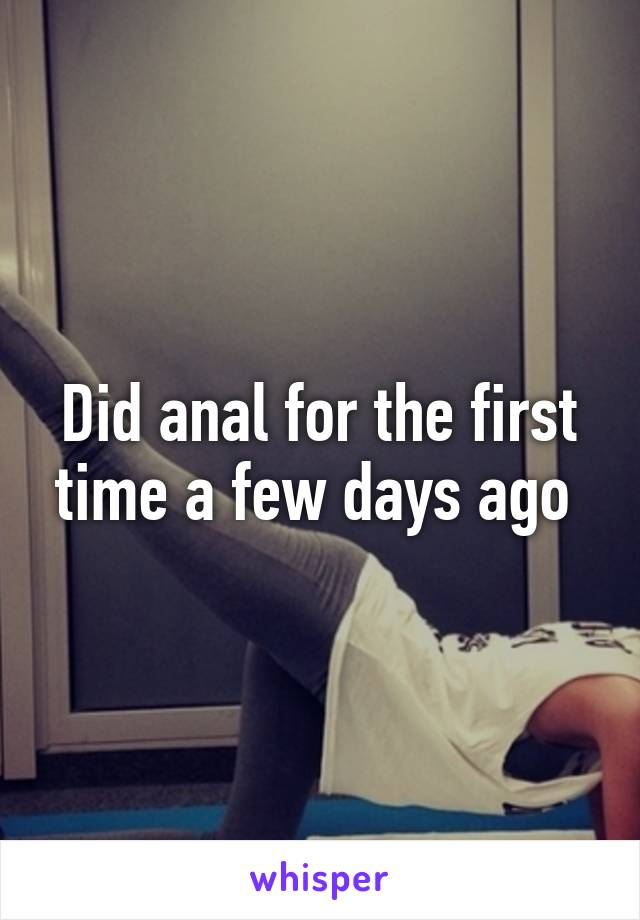 Did anal for the first time a few days ago