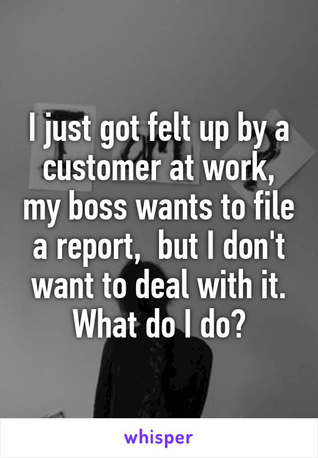 I just got felt up by a customer at work, my boss wants to file a report,  but I don't want to deal with it. What do I do?