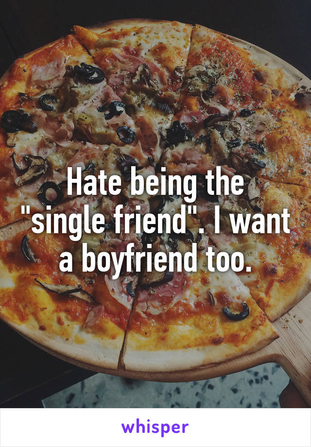 """Hate being the """"single friend"""". I want a boyfriend too."""