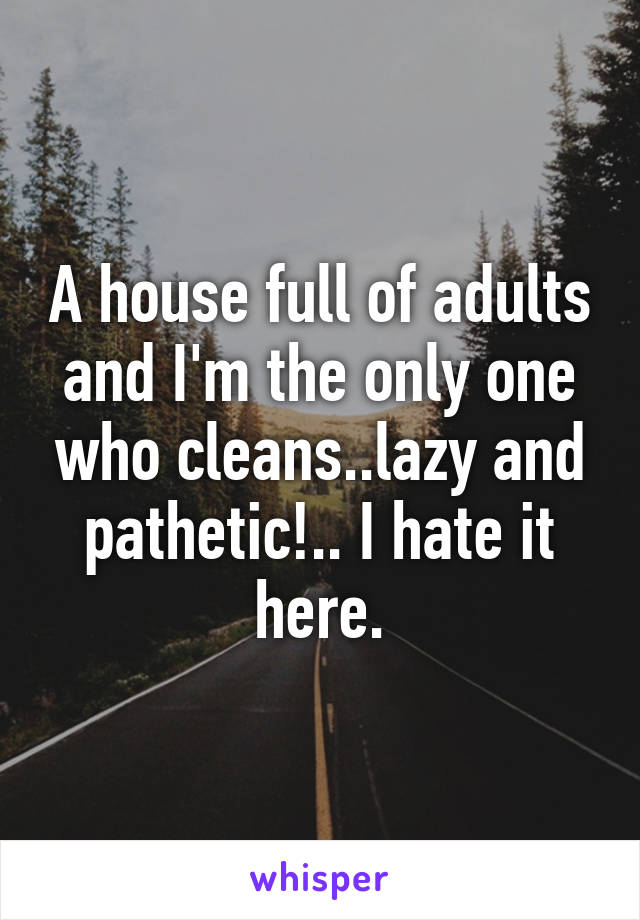 A house full of adults and I'm the only one who cleans..lazy and pathetic!.. I hate it here.