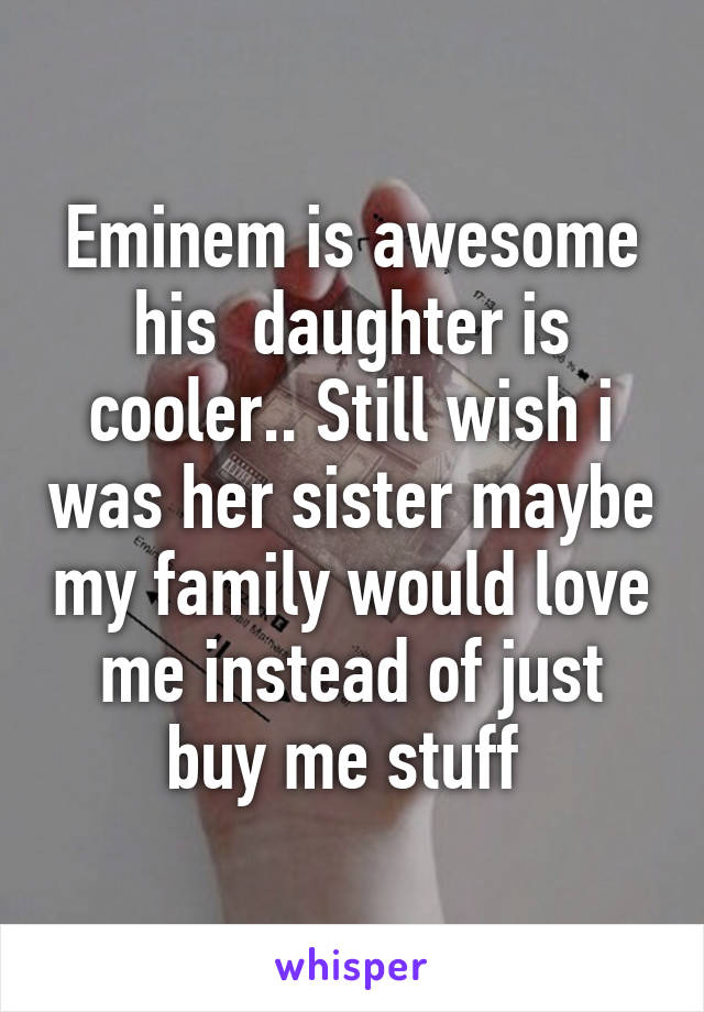 Eminem is awesome his  daughter is cooler.. Still wish i was her sister maybe my family would love me instead of just buy me stuff