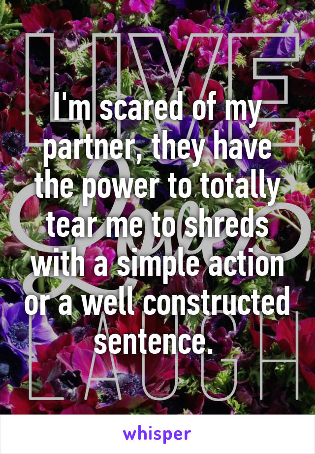 I'm scared of my partner, they have the power to totally tear me to shreds with a simple action or a well constructed sentence.