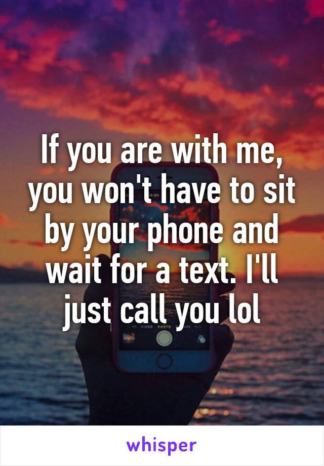 If you are with me, you won't have to sit by your phone and wait for a text. I'll just call you lol