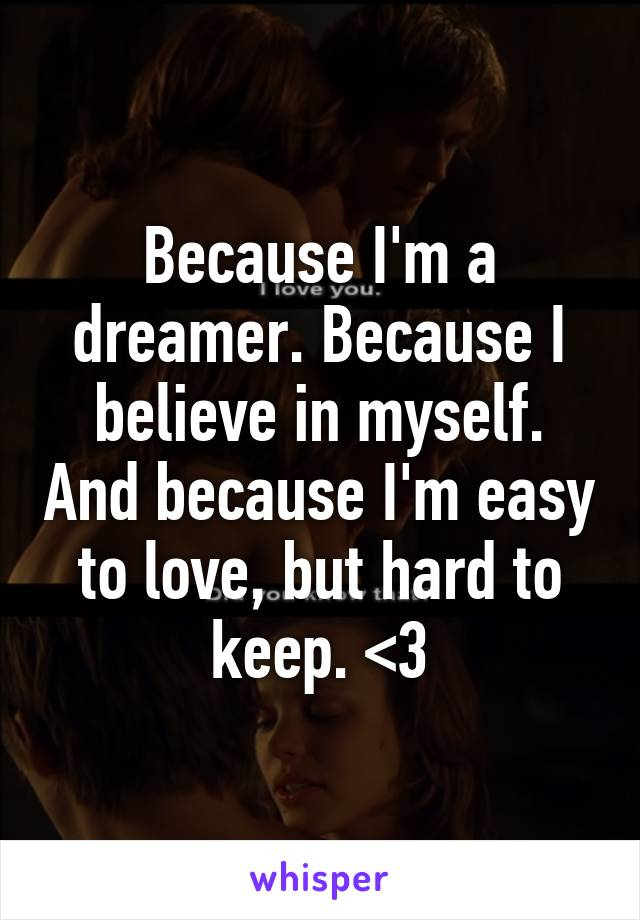Because I'm a dreamer. Because I believe in myself. And because I'm easy to love, but hard to keep. <3