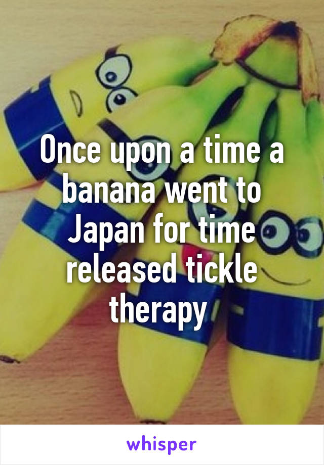 Once upon a time a banana went to Japan for time released tickle therapy