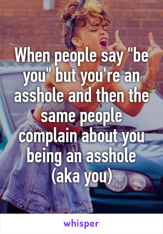"""When people say """"be you"""" but you're an asshole and then the same people complain about you being an asshole (aka you)"""