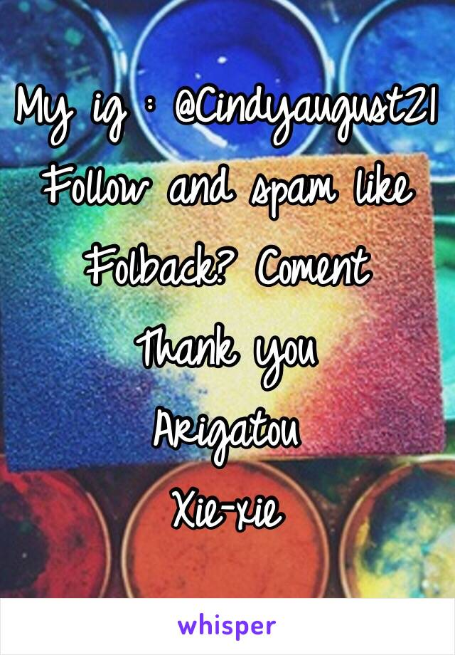 My ig : @Cindyaugust21  Follow and spam like  Folback? Coment  Thank you  Arigatou  Xie-xie