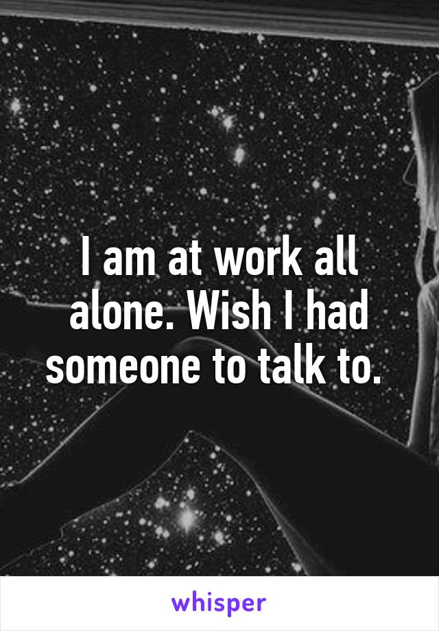 I am at work all alone. Wish I had someone to talk to.