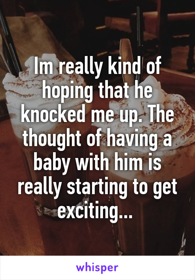 Im really kind of hoping that he knocked me up. The thought of having a baby with him is really starting to get exciting...