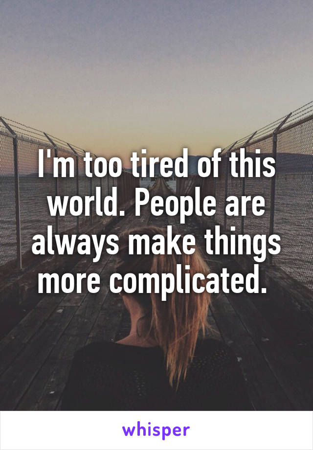 I'm too tired of this world. People are always make things more complicated.