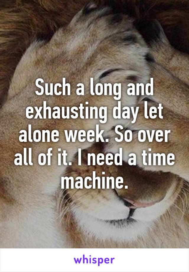 Such a long and exhausting day let alone week. So over all of it. I need a time machine.