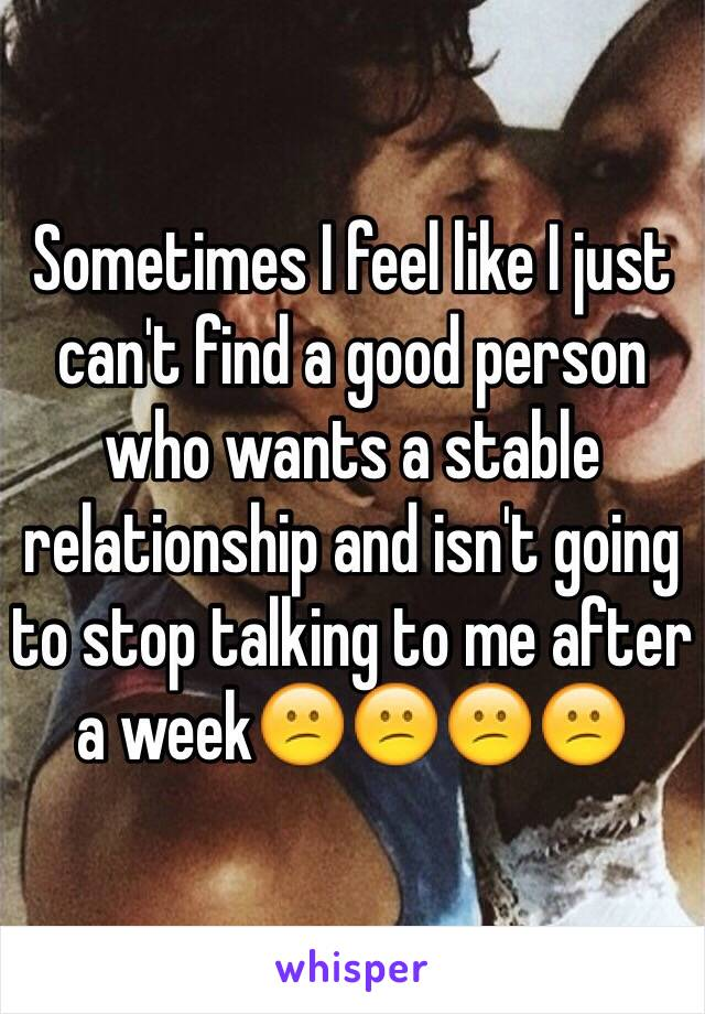 Sometimes I feel like I just can't find a good person who wants a stable relationship and isn't going to stop talking to me after a week😕😕😕😕