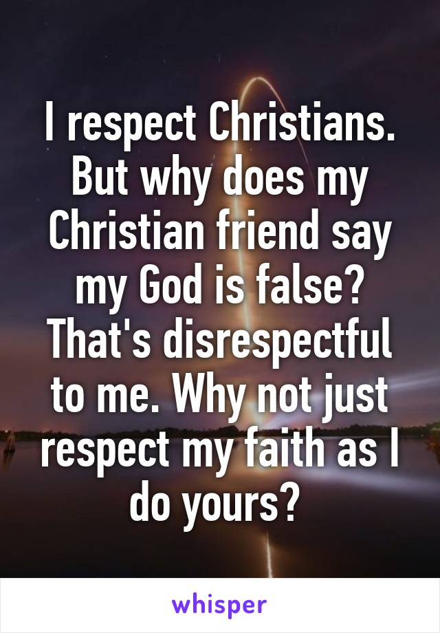 I respect Christians. But why does my Christian friend say my God is false? That's disrespectful to me. Why not just respect my faith as I do yours?
