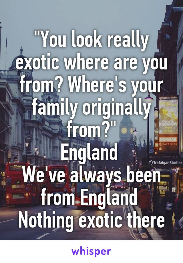 """You look really exotic where are you from? Where's your family originally from?"" England  We've always been from England  Nothing exotic there"