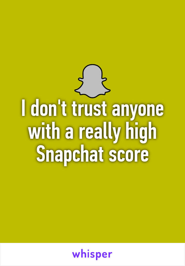 I don't trust anyone with a really high Snapchat score