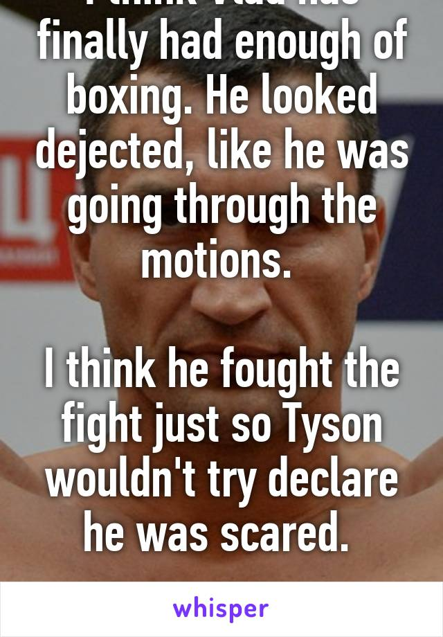 I think Vlad has finally had enough of boxing. He looked dejected, like he was going through the motions.   I think he fought the fight just so Tyson wouldn't try declare he was scared.   Shame.
