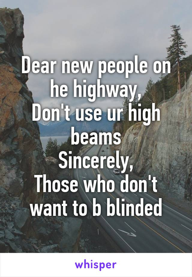Dear new people on he highway, Don't use ur high beams Sincerely, Those who don't want to b blinded