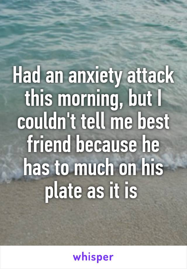 Had an anxiety attack this morning, but I couldn't tell me best friend because he has to much on his plate as it is