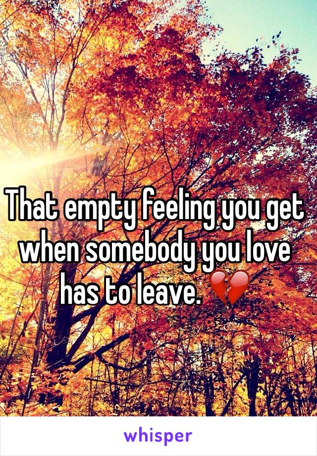 That empty feeling you get when somebody you love has to leave. 💔