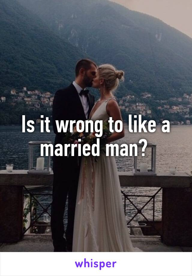 Is it wrong to like a married man?