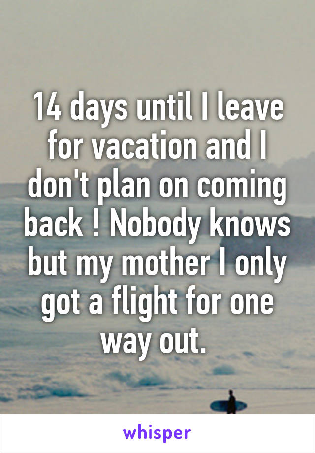 14 days until I leave for vacation and I don't plan on coming back ! Nobody knows but my mother I only got a flight for one way out.