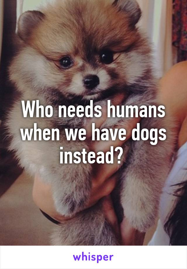 Who needs humans when we have dogs instead?