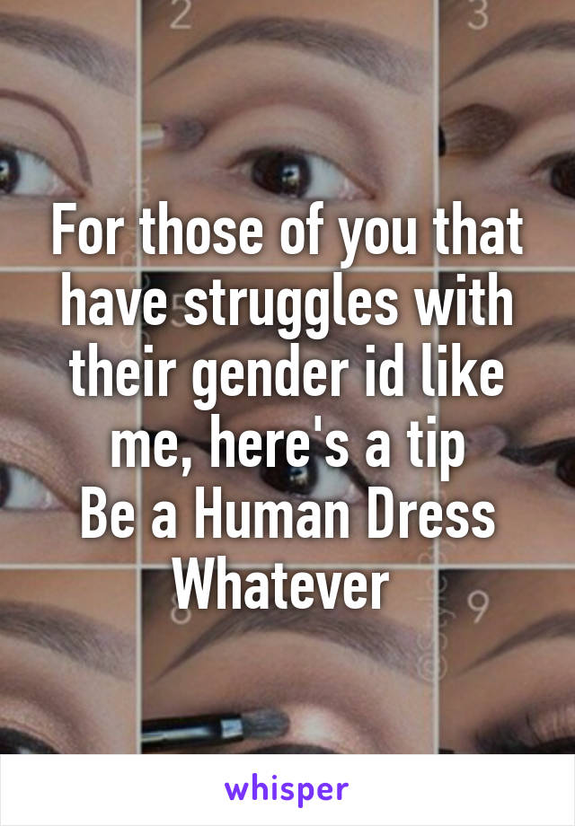 For those of you that have struggles with their gender id like me, here's a tip Be a Human Dress Whatever