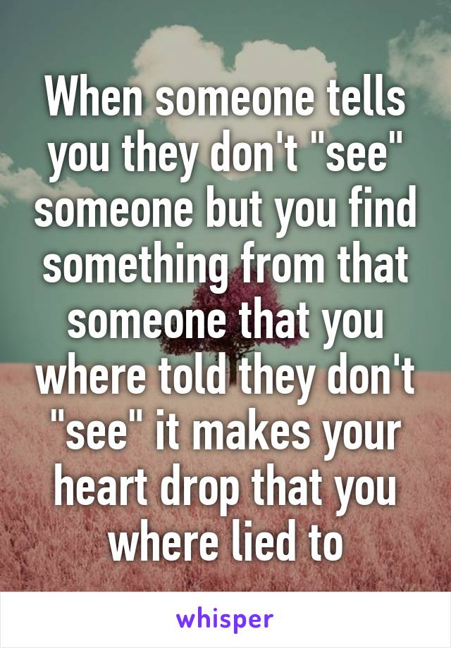 """When someone tells you they don't """"see"""" someone but you find something from that someone that you where told they don't """"see"""" it makes your heart drop that you where lied to"""